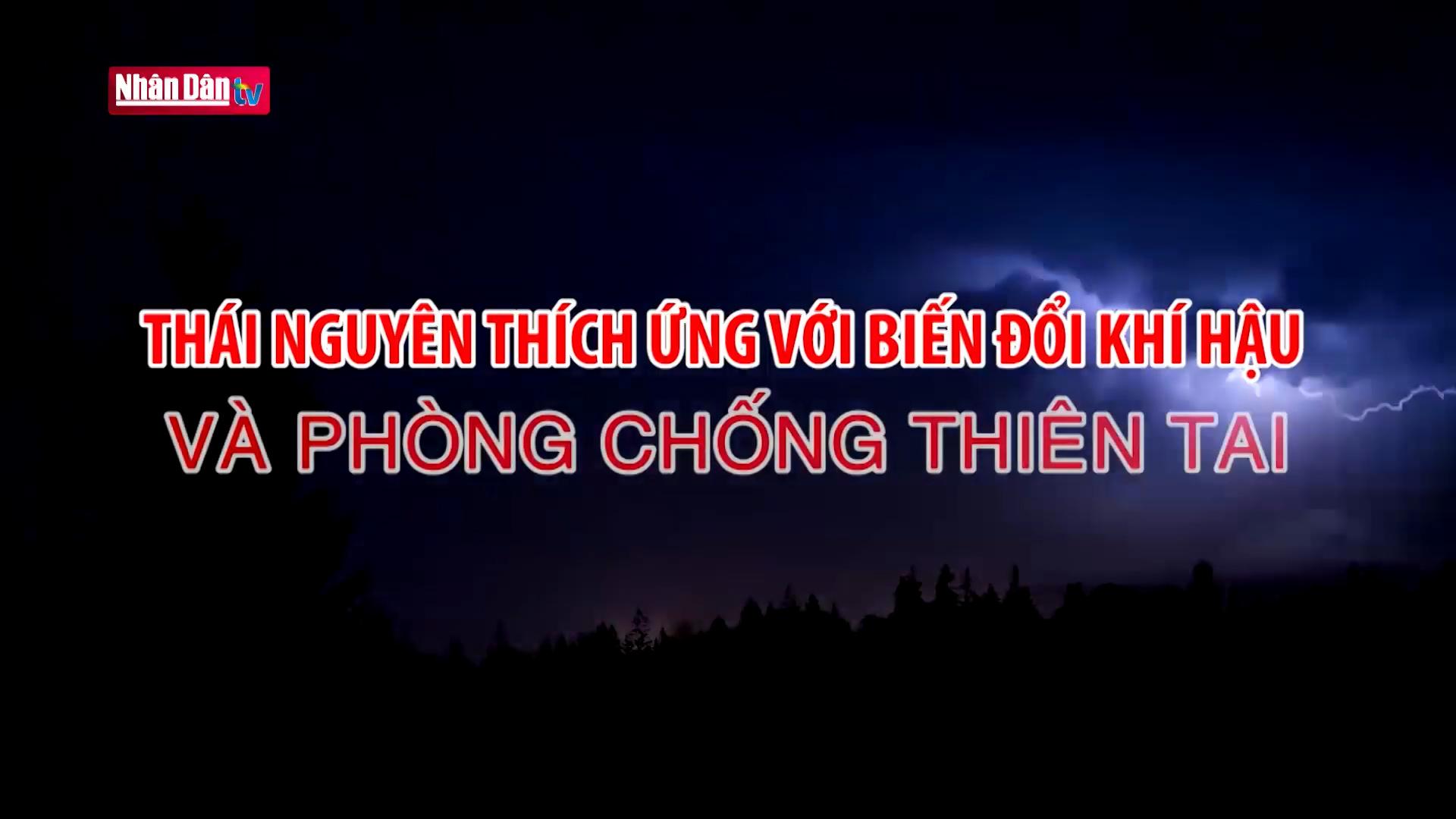 Thái Nguyên thích ứng với biến đổi khí hậu và phòng chống thiên tai.